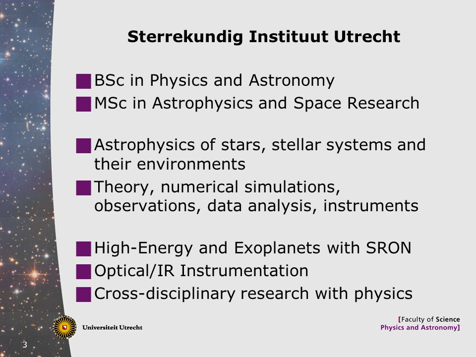 3 Sterrekundig Instituut Utrecht  BSc in Physics and Astronomy  MSc in Astrophysics and Space Research  Astrophysics of stars, stellar systems and their environments  Theory, numerical simulations, observations, data analysis, instruments  High-Energy and Exoplanets with SRON  Optical/IR Instrumentation  Cross-disciplinary research with physics