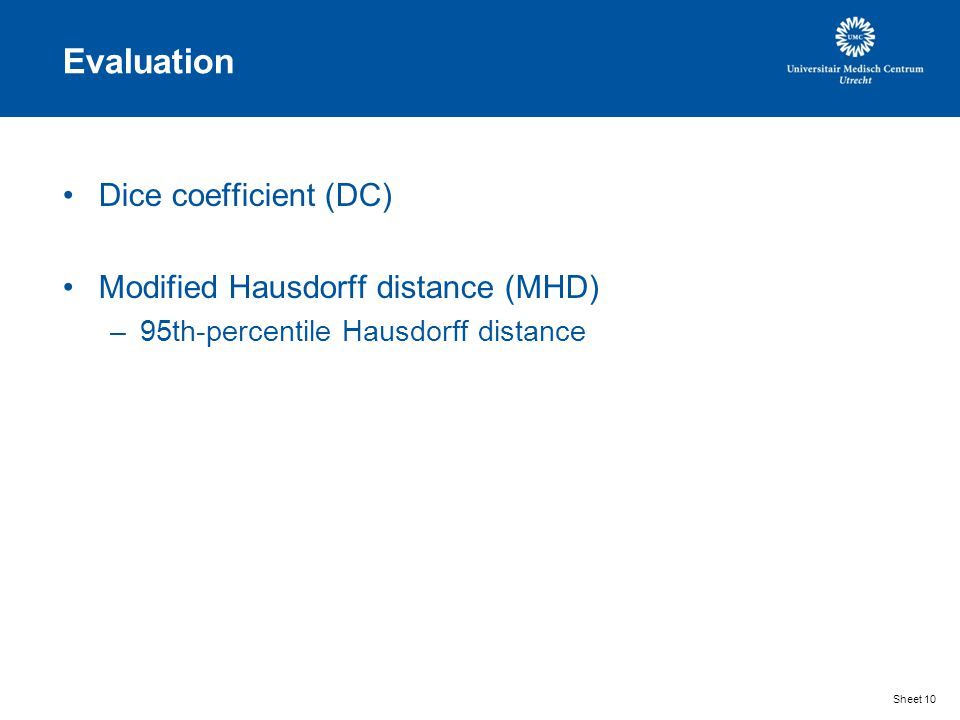 Evaluation Dice coefficient (DC) Modified Hausdorff distance (MHD) –95th-percentile Hausdorff distance Sheet 10