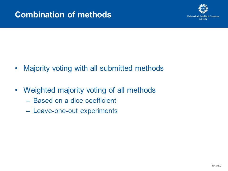 Combination of methods Majority voting with all submitted methods Weighted majority voting of all methods –Based on a dice coefficient –Leave-one-out