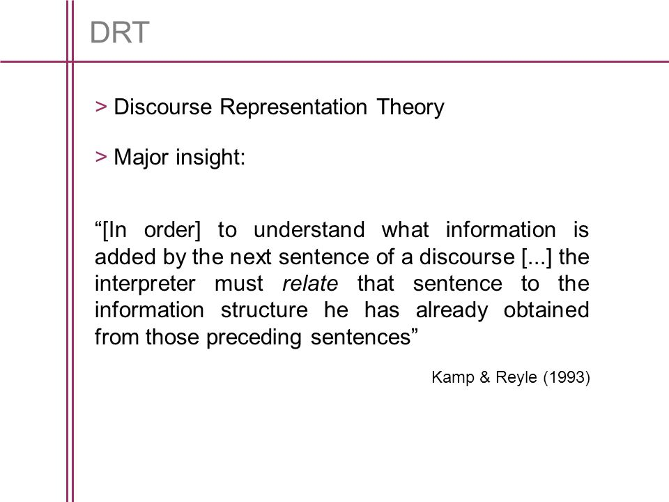 DRT [In order] to understand what information is added by the next sentence of a discourse [...] the interpreter must relate that sentence to the information structure he has already obtained from those preceding sentences Kamp & Reyle (1993) > Discourse Representation Theory > Major insight: