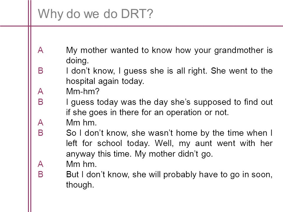 Why do we do DRT. AMy mother wanted to know how your grandmother is doing.