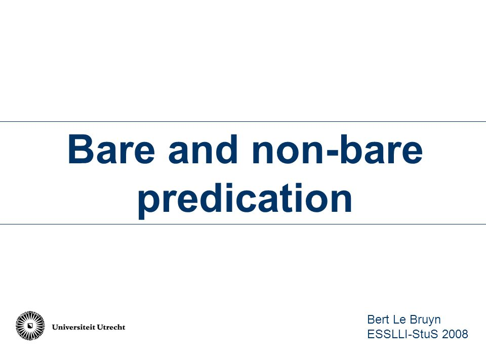 Bare and non-bare predication Bert Le Bruyn ESSLLI-StuS 2008