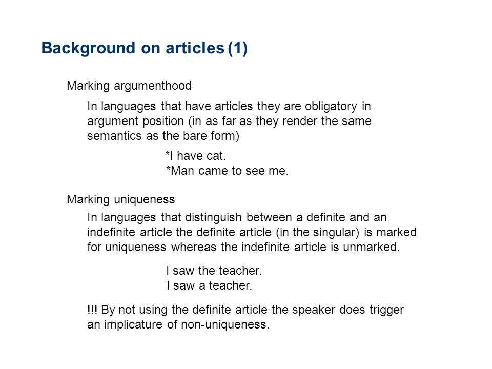 Background on articles (1) Marking argumenthood In languages that have articles they are obligatory in argument position (in as far as they render the