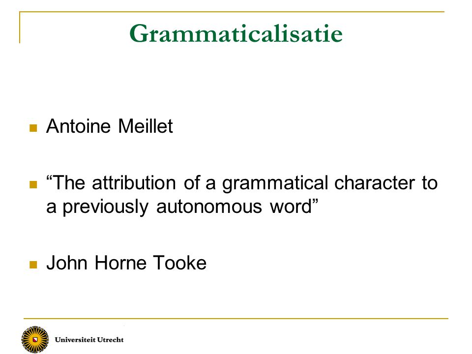 Grammaticalisatie Antoine Meillet The attribution of a grammatical character to a previously autonomous word John Horne Tooke