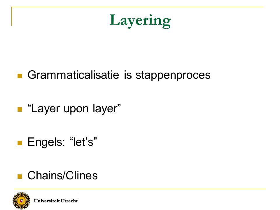 Layering Grammaticalisatie is stappenproces Layer upon layer Engels: let's Chains/Clines