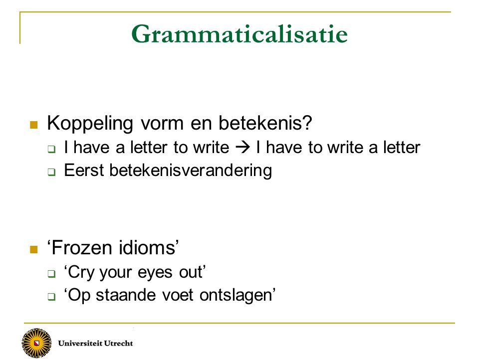 Grammaticalisatie Koppeling vorm en betekenis?  I have a letter to write  I have to write a letter  Eerst betekenisverandering 'Frozen idioms'  'C
