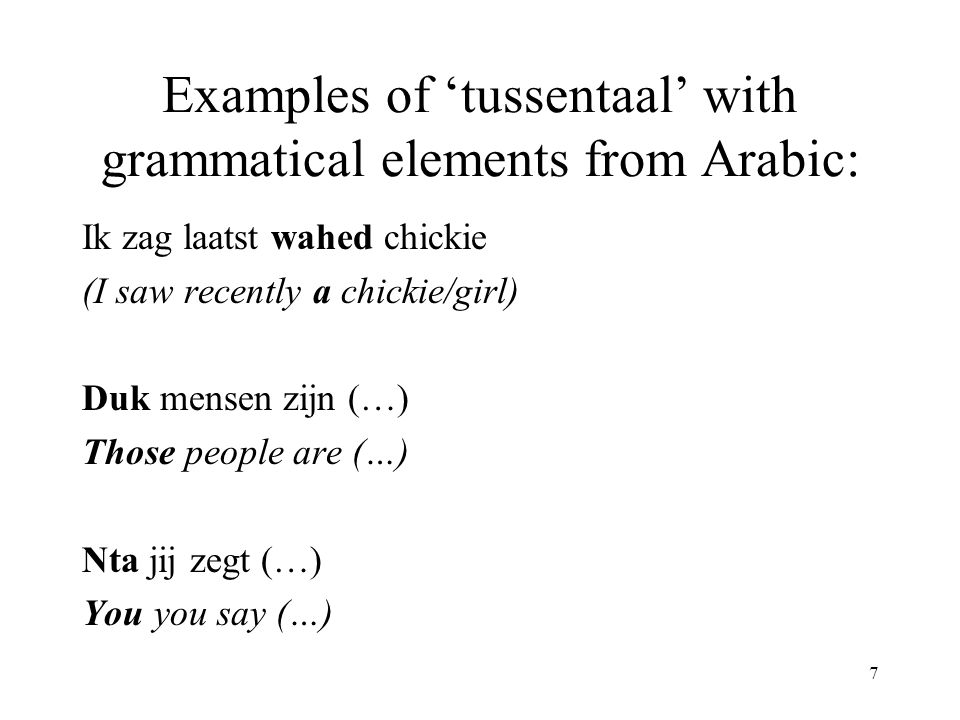 7 Examples of 'tussentaal' with grammatical elements from Arabic: Ik zag laatst wahed chickie (I saw recently a chickie/girl) Duk mensen zijn (…) Those people are (…) Nta jij zegt (…) You you say (…)