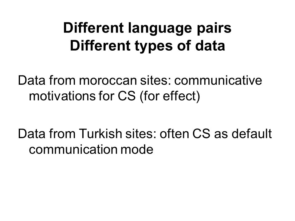 Different language pairs Different types of data Data from moroccan sites: communicative motivations for CS (for effect) Data from Turkish sites: ofte