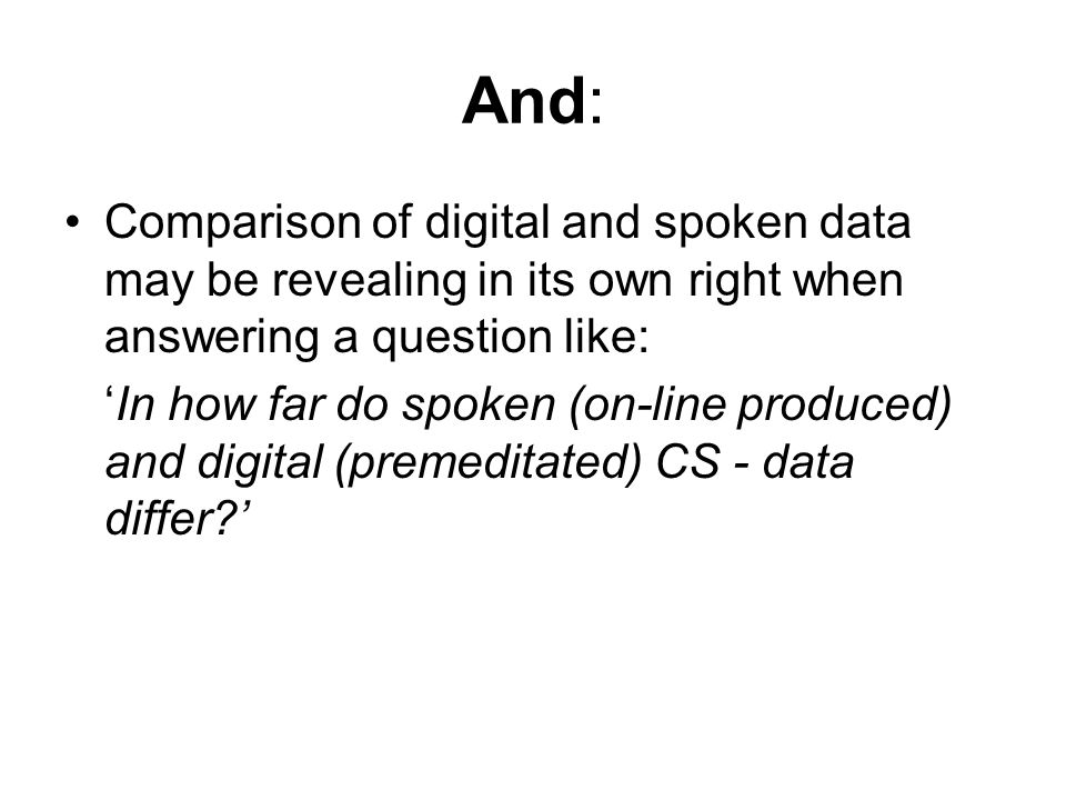 And: Comparison of digital and spoken data may be revealing in its own right when answering a question like: 'In how far do spoken (on-line produced)