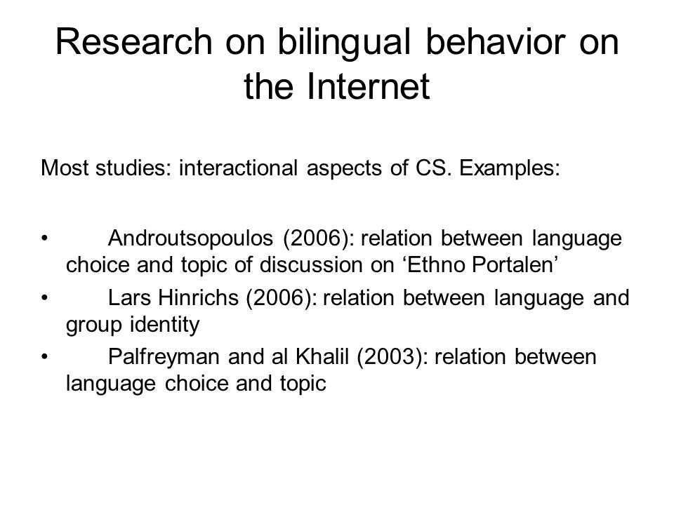 Research on bilingual behavior on the Internet Most studies: interactional aspects of CS. Examples: Androutsopoulos (2006): relation between language