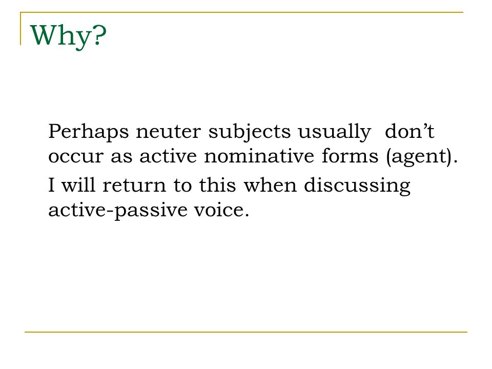 Why? Perhaps neuter subjects usually don't occur as active nominative forms (agent). I will return to this when discussing active-passive voice.