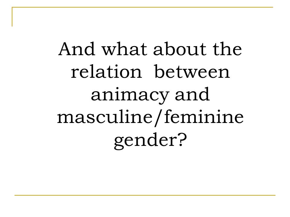 And what about the relation between animacy and masculine/feminine gender?