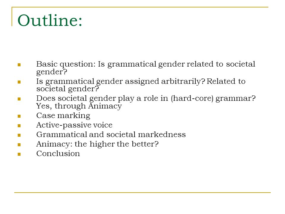 Outline: Basic question: Is grammatical gender related to societal gender? Is grammatical gender assigned arbitrarily? Related to societal gender? Doe