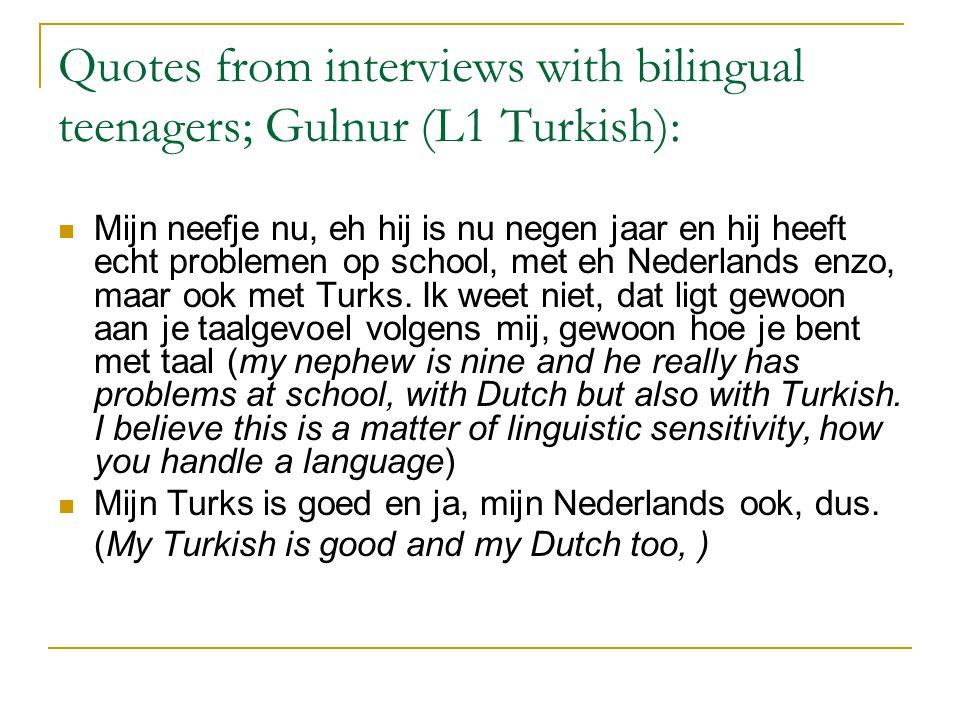Quotes from interviews with bilingual teenagers; Gulnur (L1 Turkish): Mijn neefje nu, eh hij is nu negen jaar en hij heeft echt problemen op school, met eh Nederlands enzo, maar ook met Turks.