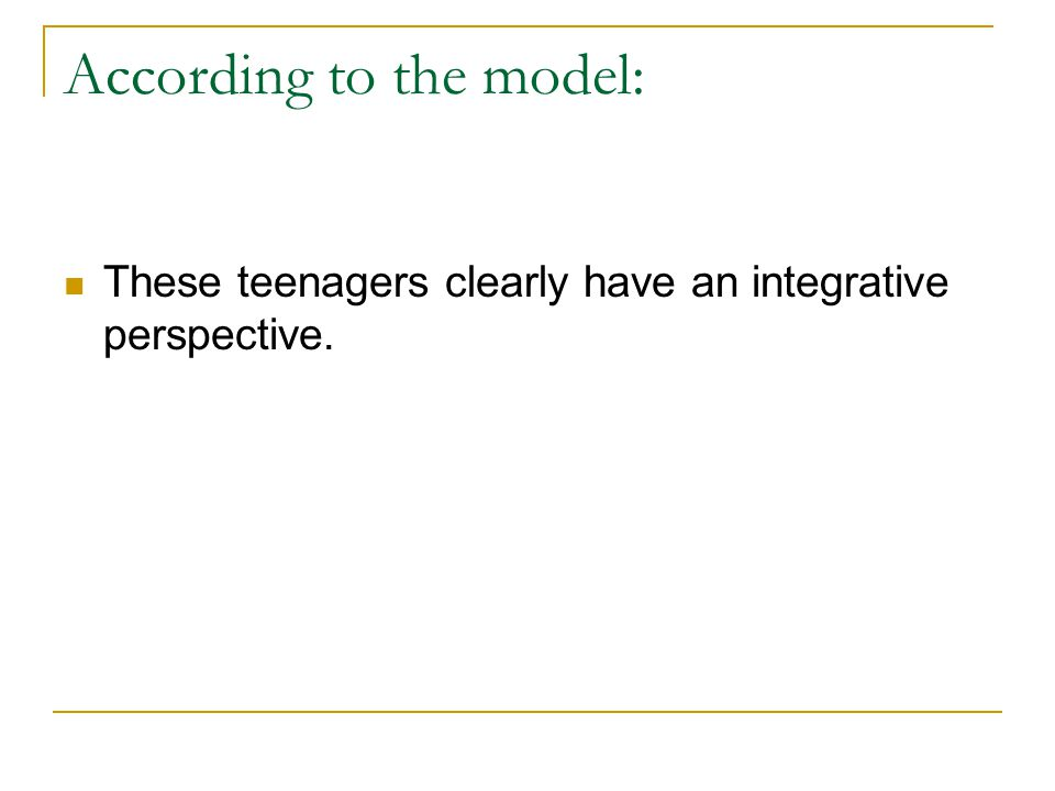 According to the model: These teenagers clearly have an integrative perspective.