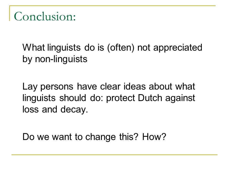 Conclusion: What linguists do is (often) not appreciated by non-linguists Lay persons have clear ideas about what linguists should do: protect Dutch a