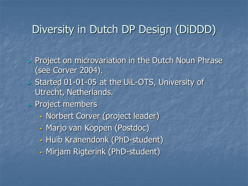 Diversity in Dutch DP Design (DiDDD)  Project on microvariation in the Dutch Noun Phrase (see Corver 2004).  Started 01-01-05 at the UiL-OTS, Univer