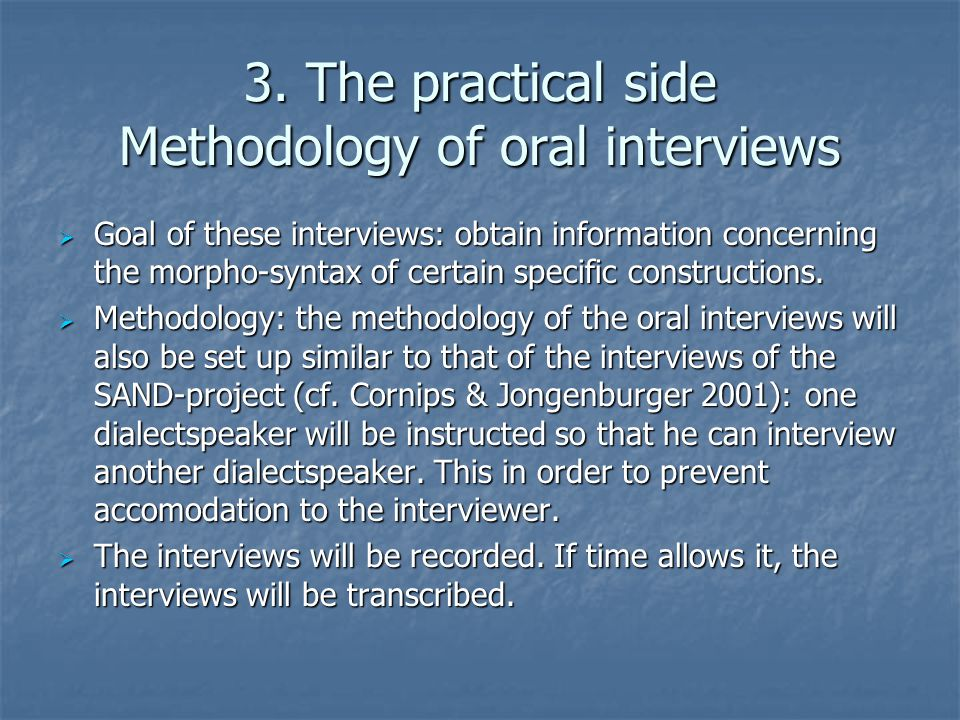 3. The practical side Methodology of oral interviews  Goal of these interviews: obtain information concerning the morpho-syntax of certain specific c