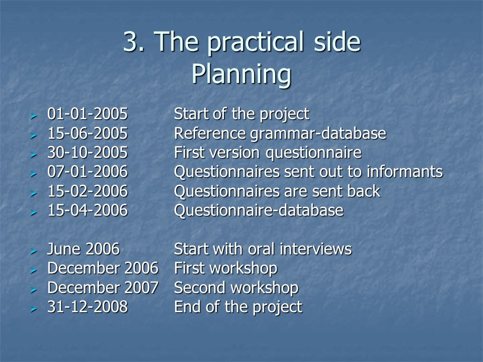 3. The practical side Planning  01-01-2005Start of the project  15-06-2005Reference grammar-database  30-10-2005First version questionnaire  07-01