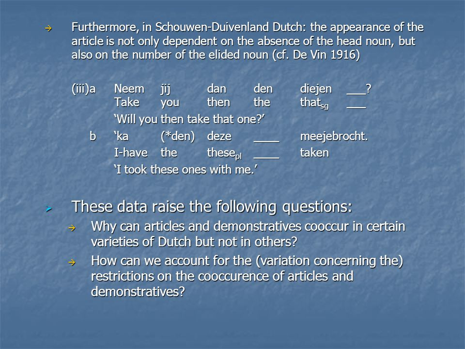 Furthermore, in Schouwen-Duivenland Dutch: the appearance of the article is not only dependent on the absence of the head noun, but also on the numb