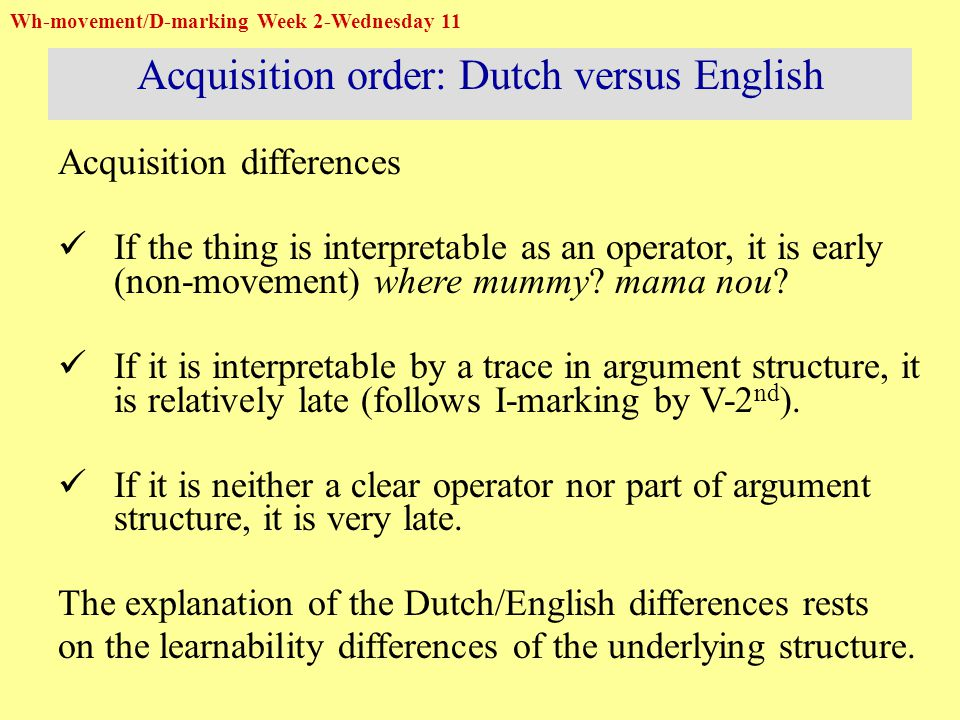 Wh-movement/D-marking Week 2-Wednesday 11 Acquisition order: Dutch versus English Acquisition differences If the thing is interpretable as an operator, it is early (non-movement) where mummy.