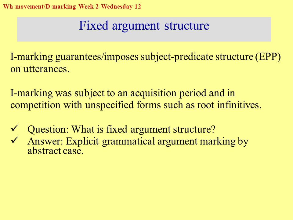 Wh-movement/D-marking Week 2-Wednesday 12 Fixed argument structure I-marking guarantees/imposes subject-predicate structure (EPP) on utterances.