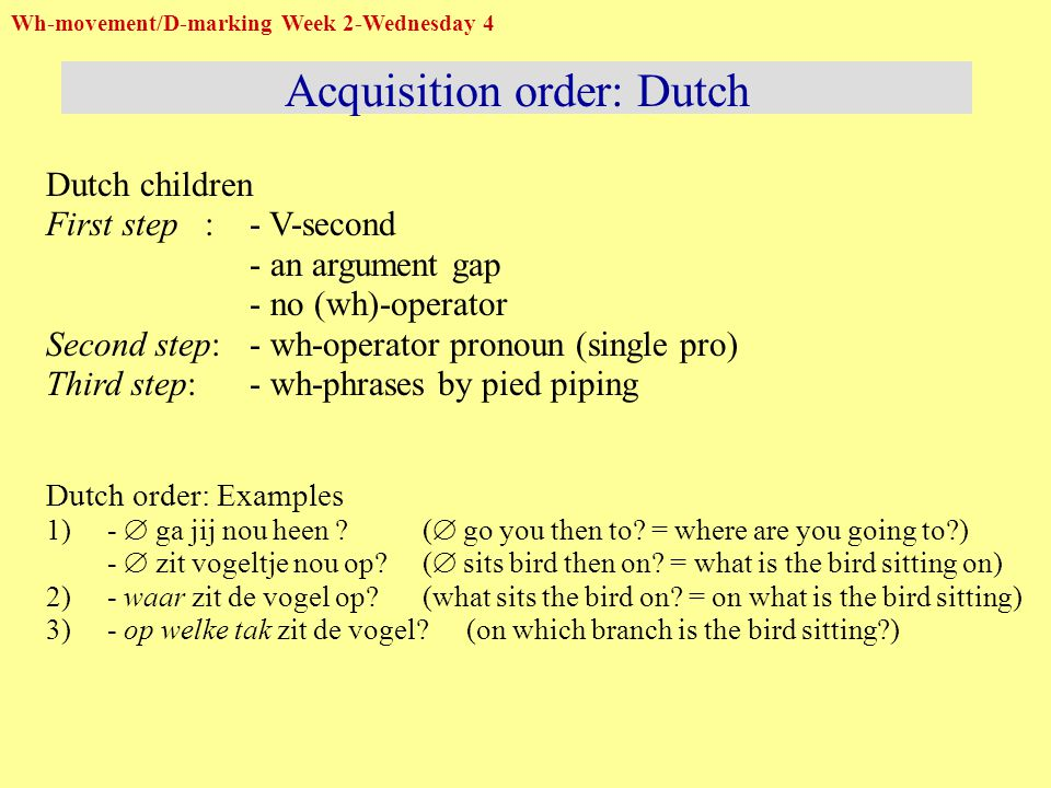 Dutch children First step: - V-second - an argument gap - no (wh)-operator Second step:- wh-operator pronoun (single pro) Third step:- wh-phrases by pied piping Dutch order: Examples 1) -  ga jij nou heen .