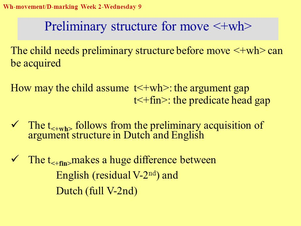 Wh-movement/D-marking Week 2-Wednesday 9 Preliminary structure for move The child needs preliminary structure before move can be acquired How may the child assume t : the argument gap t : the predicate head gap The t follows from the preliminary acquisition of argument structure in Dutch and English The t makes a huge difference between English (residual V-2 nd ) and Dutch (full V-2nd)