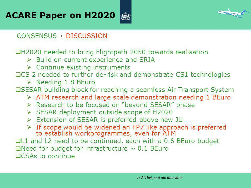 ACARE Paper on H2020  H2020 needed to bring Flightpath 2050 towards realisation  Build on current experience and SRIA  Continue existing instruments  CS 2 needed to further de-risk and demonstrate CS1 technologies  Needing 1.8 BEuro  SESAR building block for reaching a seamless Air Transport System  ATM research and large scale demonstration needing 1 BEuro  Research to be focused on beyond SESAR phase  SESAR deployment outside scope of H2020  Extension of SESAR is preferred above new JU  If scope would be widened an FP7 like approach is preferred to establish workprogrammes, even for ATM  L1 and L2 need to be continued, each with a 0.6 BEuro budget  Need for budget for infrastructure ~ 0.1 BEuro  CSAs to continue CONSENSUS / DISCUSSION