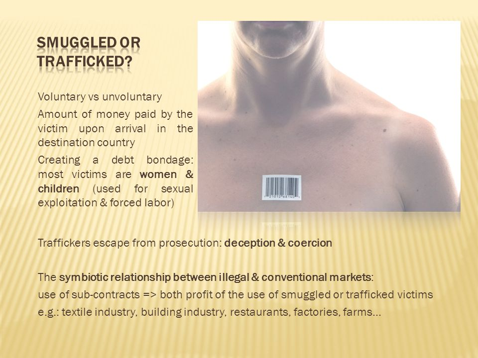 Voluntary vs unvoluntary Amount of money paid by the victim upon arrival in the destination country Creating a debt bondage: most victims are women &