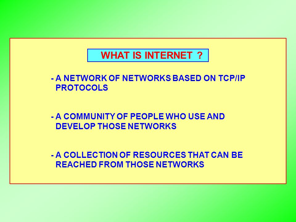 WHAT IS INTERNET ? - A NETWORK OF NETWORKS BASED ON TCP/IP PROTOCOLS - A COMMUNITY OF PEOPLE WHO USE AND DEVELOP THOSE NETWORKS - A COLLECTION OF RESO