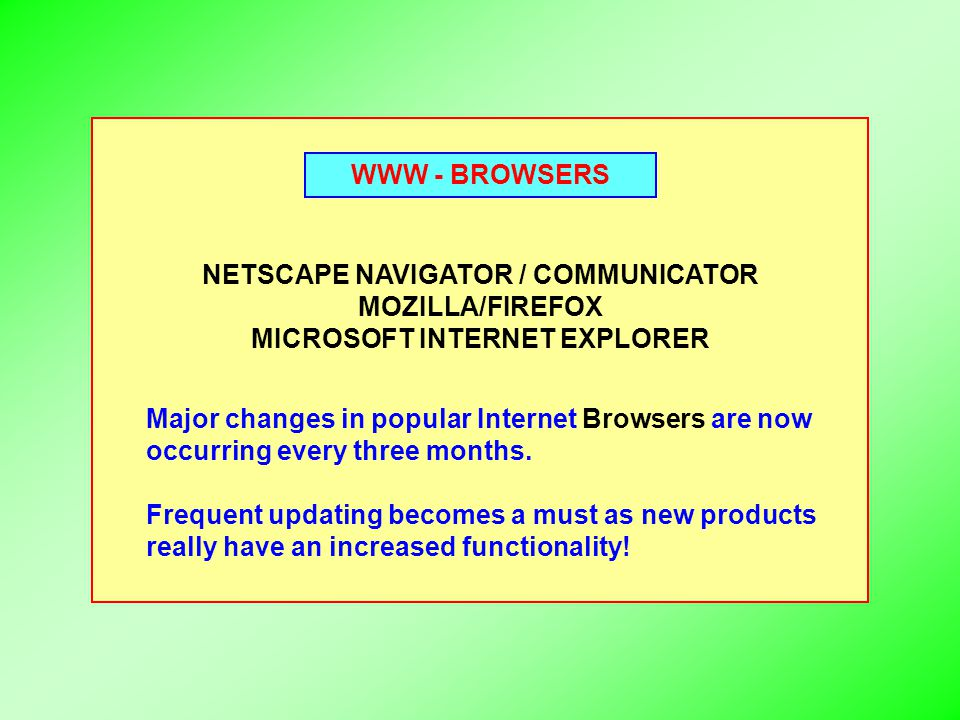 WWW - BROWSERS NETSCAPE NAVIGATOR / COMMUNICATOR MOZILLA/FIREFOX MICROSOFT INTERNET EXPLORER Major changes in popular Internet Browsers are now occurr