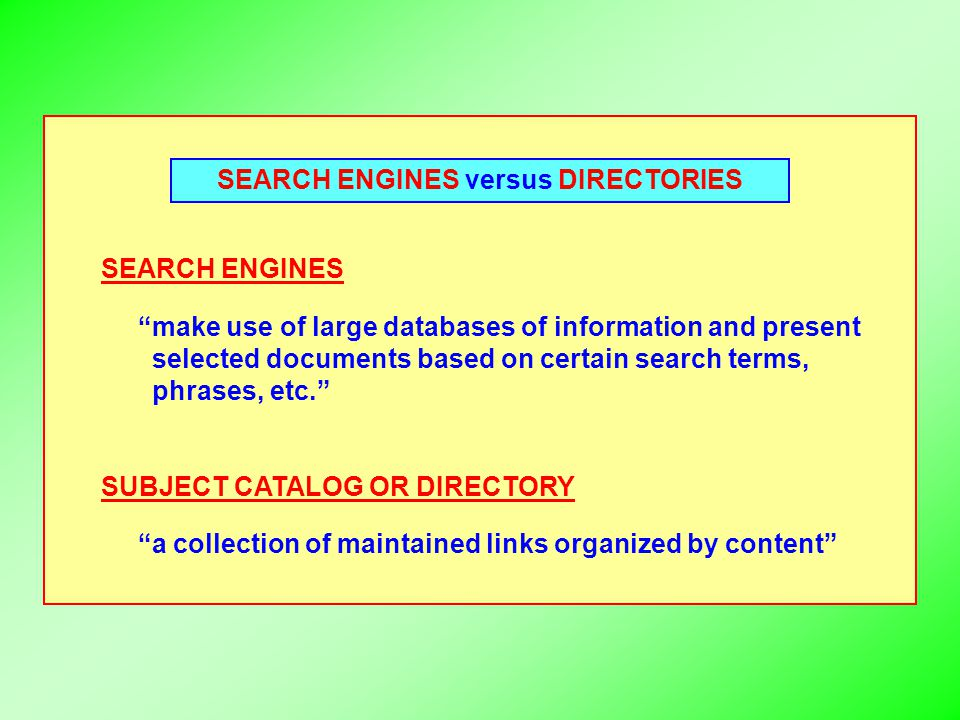 "SEARCH ENGINES versus DIRECTORIES SEARCH ENGINES ""make use of large databases of information and present selected documents based on certain search te"