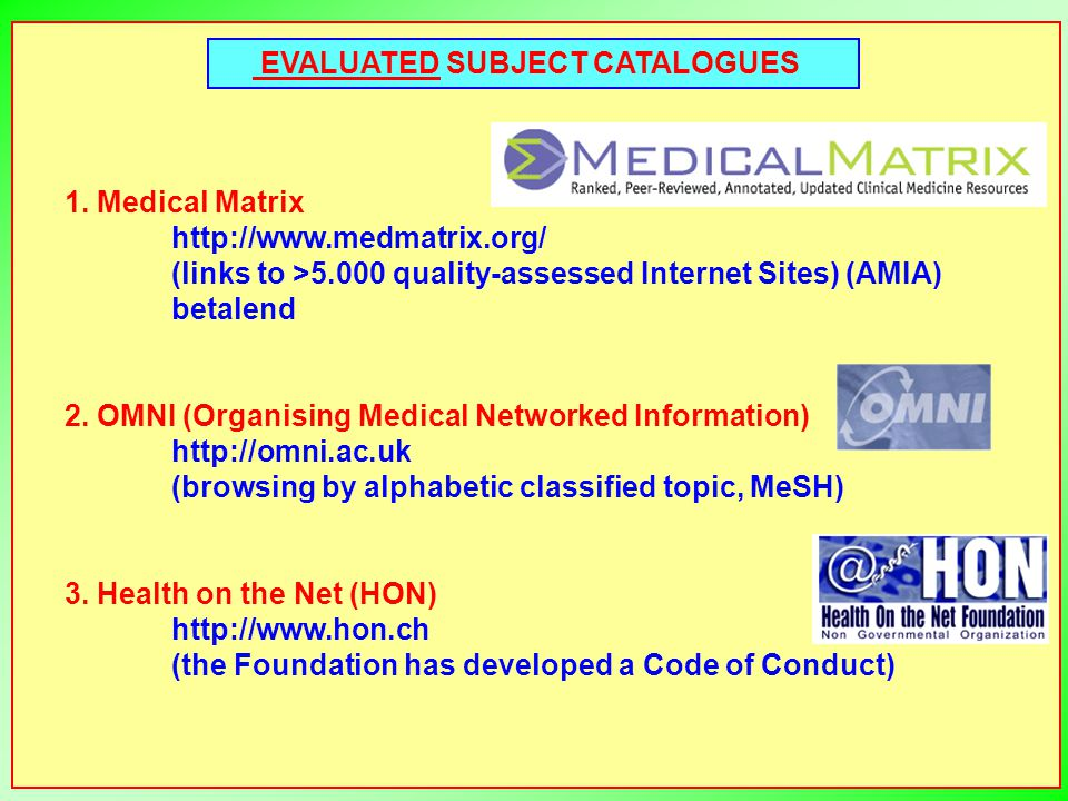 EVALUATED SUBJECT CATALOGUES 1. Medical Matrix http://www.medmatrix.org/ (links to >5.000 quality-assessed Internet Sites) (AMIA) betalend 2. OMNI (Or