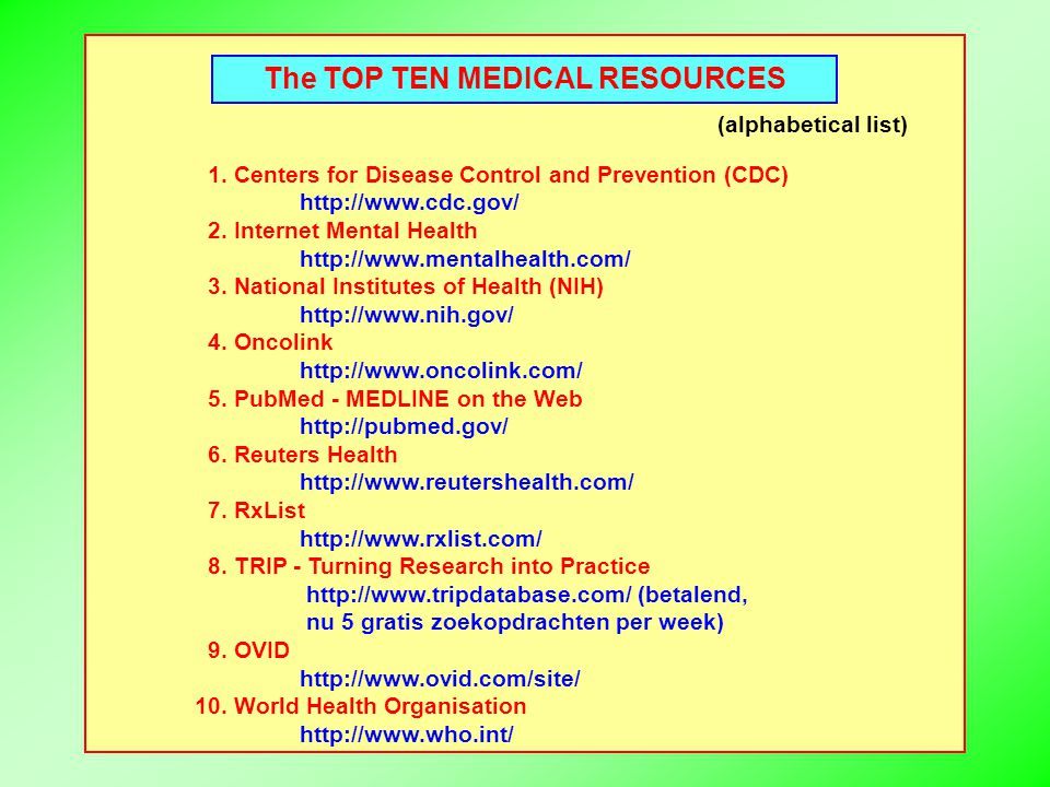 The TOP TEN MEDICAL RESOURCES (alphabetical list) 1. Centers for Disease Control and Prevention (CDC) http://www.cdc.gov/ 2. Internet Mental Health ht
