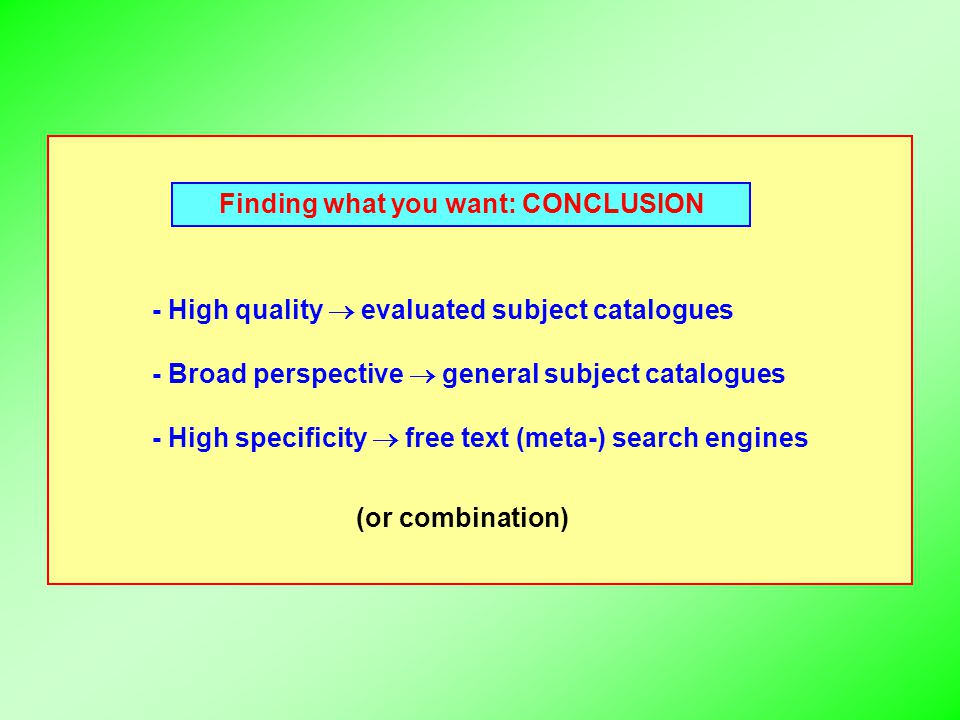 Finding what you want: CONCLUSION - High quality  evaluated subject catalogues - Broad perspective  general subject catalogues - High specificity