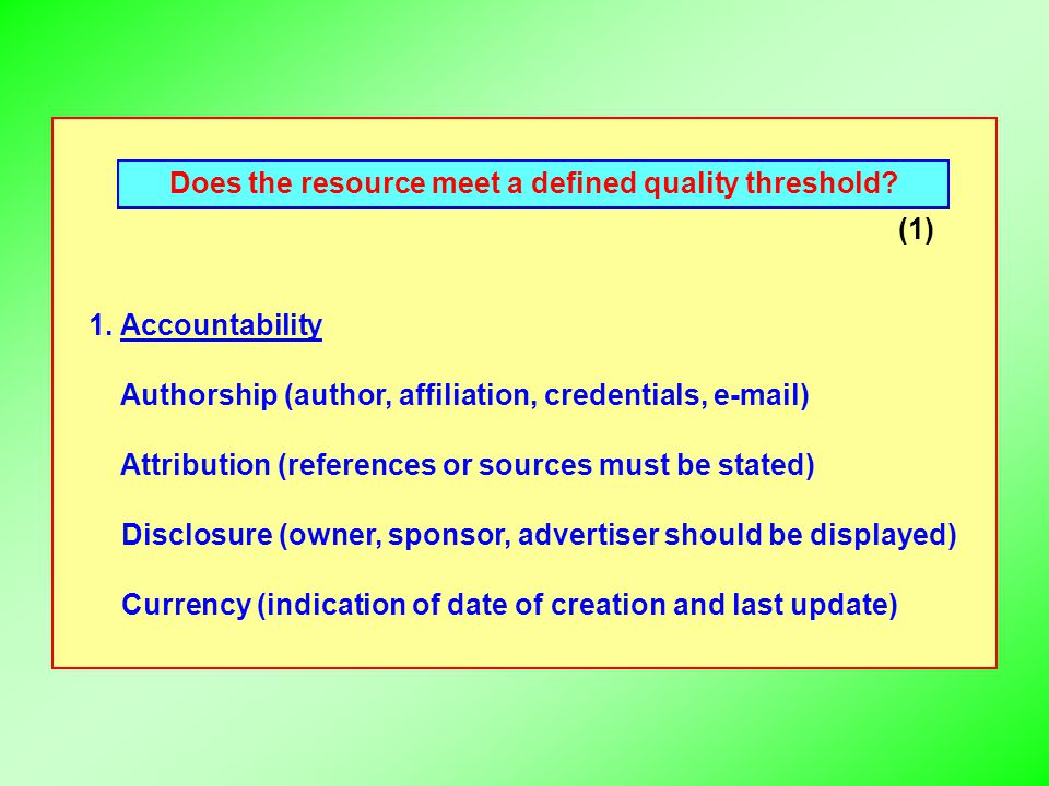Does the resource meet a defined quality threshold? (1) 1. Accountability Authorship (author, affiliation, credentials, e-mail) Attribution (reference