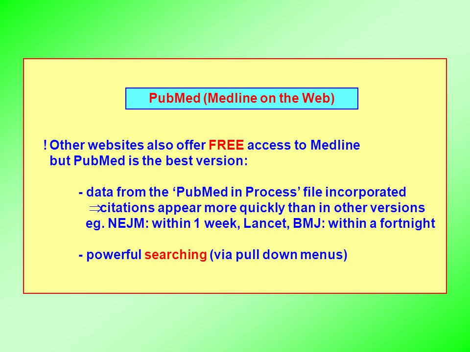 PubMed (Medline on the Web) Other websites also offer FREE access to Medline but PubMed is the best version: - data from the 'PubMed in Process' file