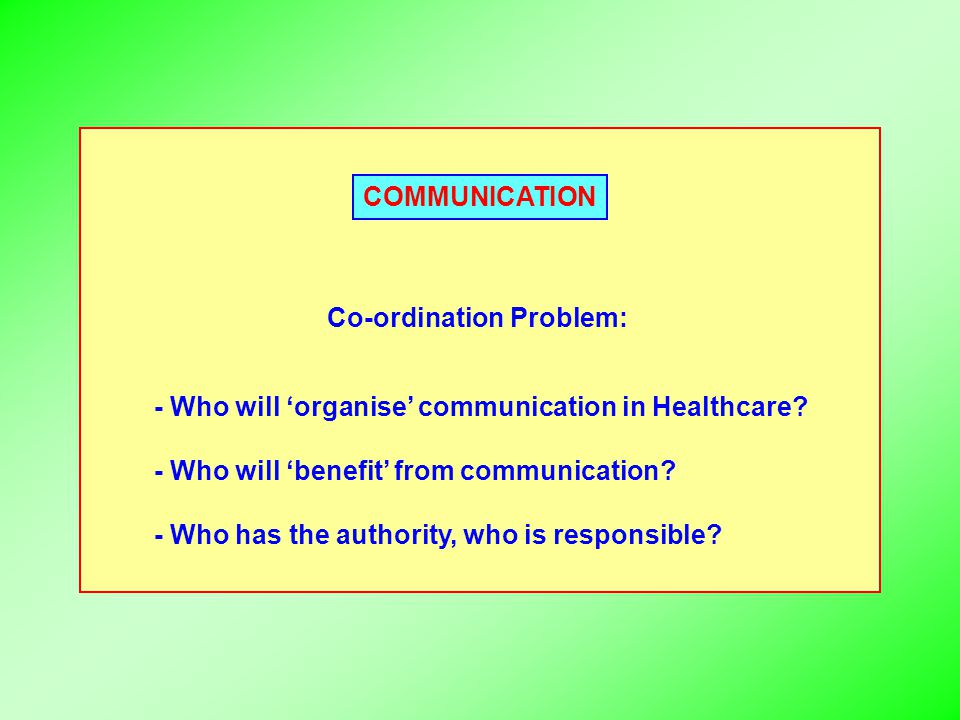 COMMUNICATION Co-ordination Problem: - Who will 'organise' communication in Healthcare? - Who will 'benefit' from communication? - Who has the authori