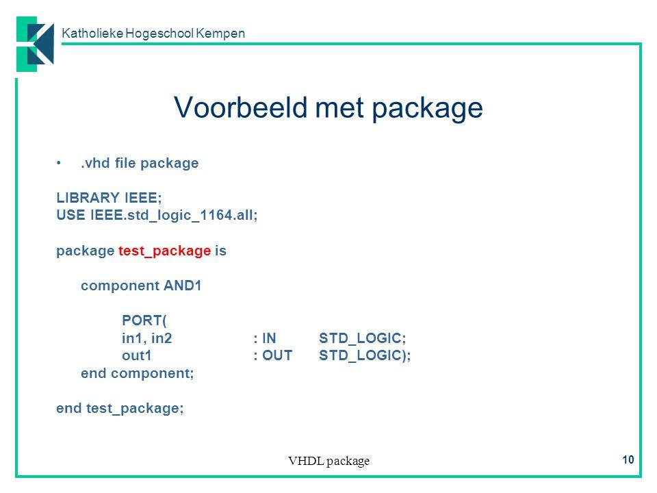 Katholieke Hogeschool Kempen VHDL package 10 Voorbeeld met package.vhd file package LIBRARY IEEE; USE IEEE.std_logic_1164.all; package test_package is component AND1 PORT( in1, in2: INSTD_LOGIC; out1: OUTSTD_LOGIC); end component; end test_package;