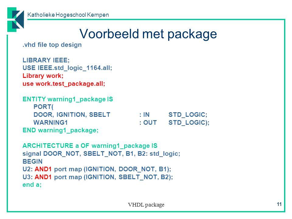 Katholieke Hogeschool Kempen VHDL package 11 Voorbeeld met package.vhd file top design LIBRARY IEEE; USE IEEE.std_logic_1164.all; Library work; use work.test_package.all; ENTITY warning1_package IS PORT( DOOR, IGNITION, SBELT: INSTD_LOGIC; WARNING1: OUTSTD_LOGIC); END warning1_package; ARCHITECTURE a OF warning1_package IS signal DOOR_NOT, SBELT_NOT, B1, B2: std_logic; BEGIN U2: AND1 port map (IGNITION, DOOR_NOT, B1); U3: AND1 port map (IGNITION, SBELT_NOT, B2); end a;