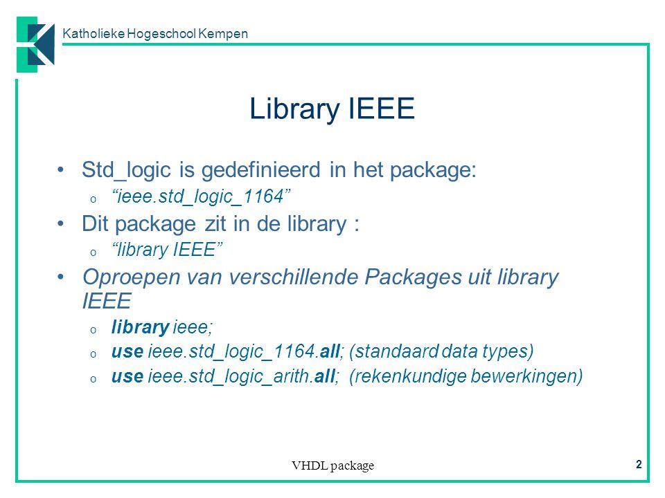 Katholieke Hogeschool Kempen VHDL package 2 Library IEEE Std_logic is gedefinieerd in het package: o ieee.std_logic_1164 Dit package zit in de library : o library IEEE Oproepen van verschillende Packages uit library IEEE o library ieee; o use ieee.std_logic_1164.all; (standaard data types) o use ieee.std_logic_arith.all; (rekenkundige bewerkingen)