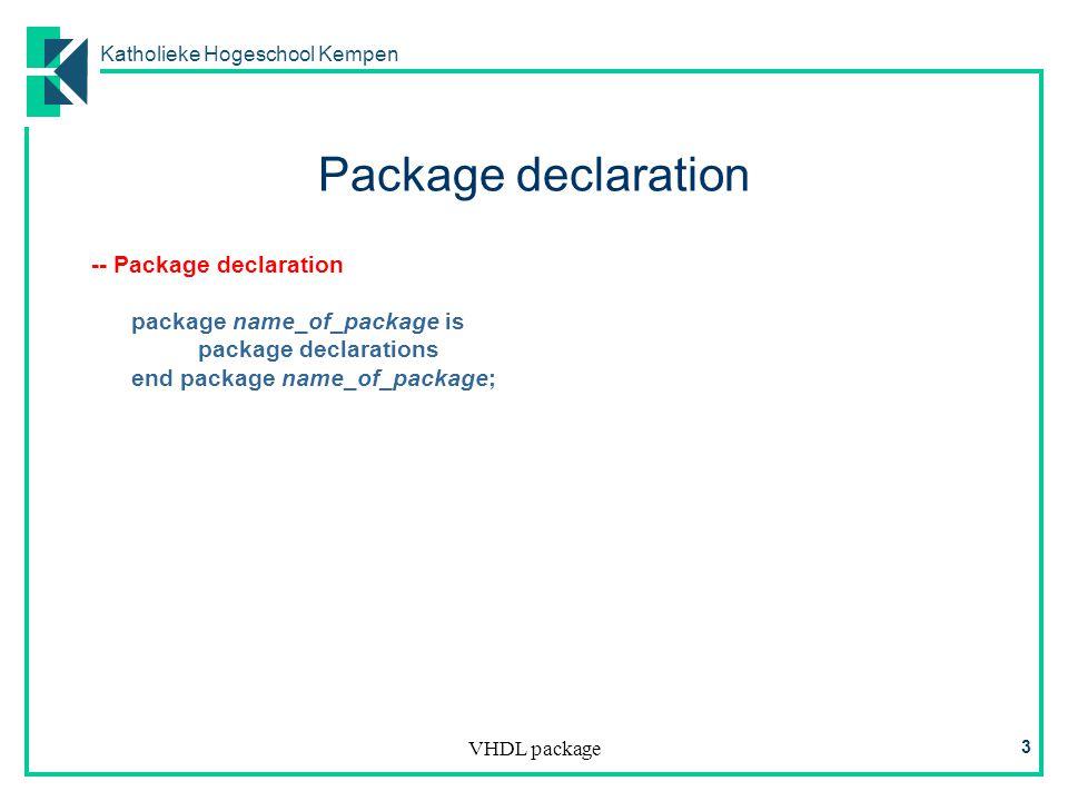 Katholieke Hogeschool Kempen VHDL package 3 Package declaration -- Package declaration package name_of_package is package declarations end package name_of_package;