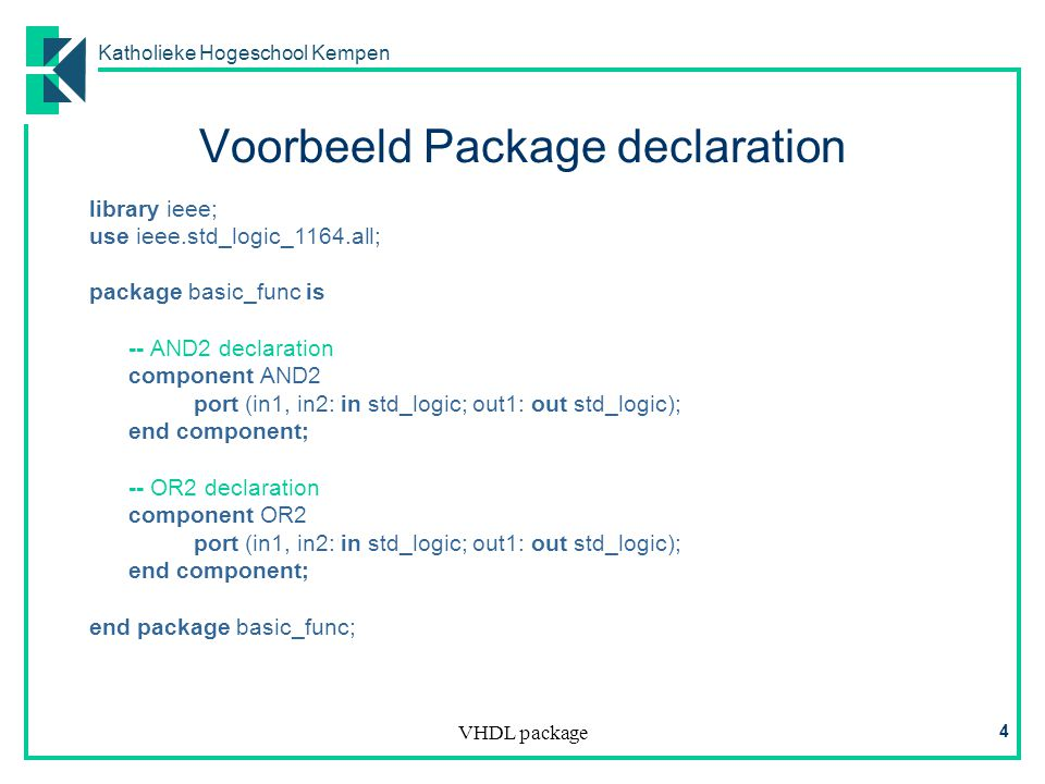Katholieke Hogeschool Kempen VHDL package 4 Voorbeeld Package declaration library ieee; use ieee.std_logic_1164.all; package basic_func is -- AND2 declaration component AND2 port (in1, in2: in std_logic; out1: out std_logic); end component; -- OR2 declaration component OR2 port (in1, in2: in std_logic; out1: out std_logic); end component; end package basic_func;
