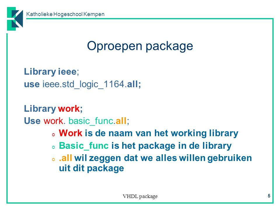 Katholieke Hogeschool Kempen VHDL package 5 Oproepen package Library ieee; use ieee.std_logic_1164.all; Library work; Use work.