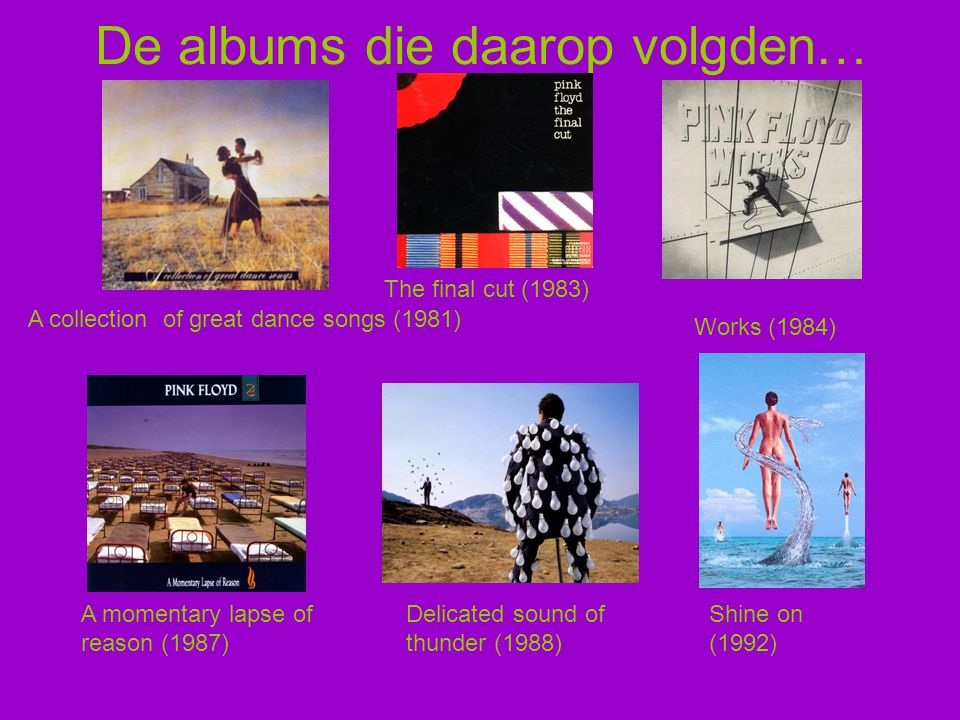 De albums die daarop volgden… A collection of great dance songs (1981) The final cut (1983) Works (1984) A momentary lapse of reason (1987) Delicated sound of thunder (1988) Shine on (1992)