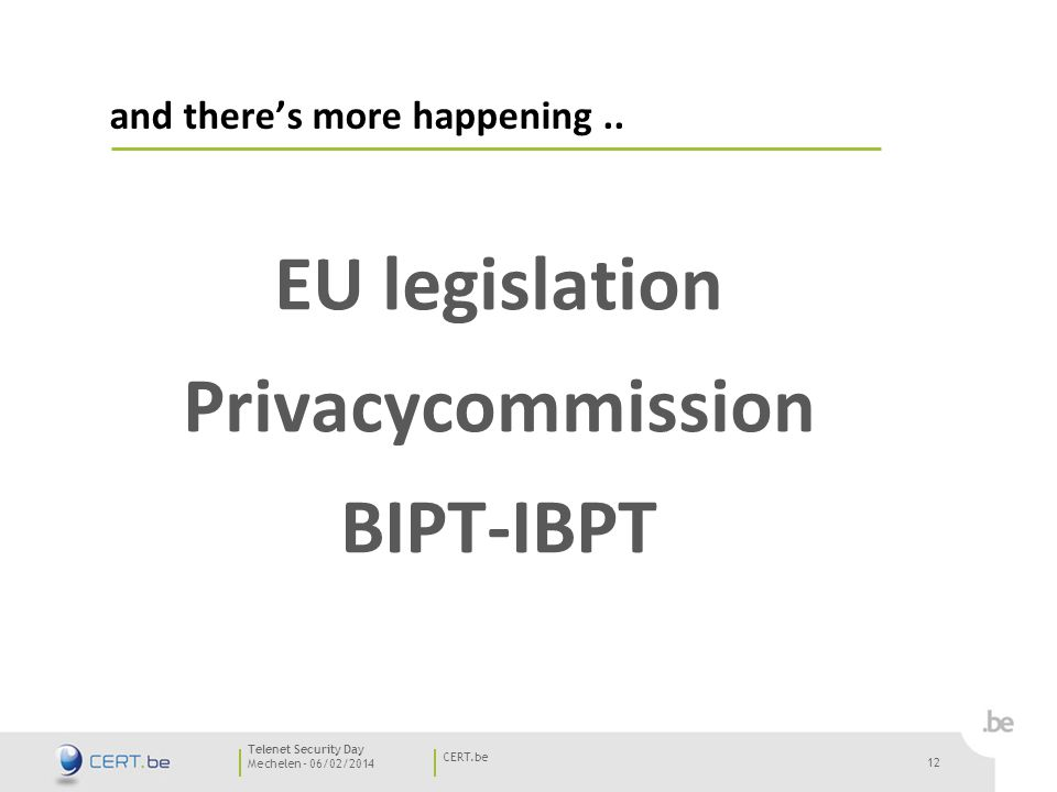 12 Mechelen - 06/02/2014 CERT.be Telenet Security Day 12 EU legislation Privacycommission BIPT-IBPT and there's more happening..