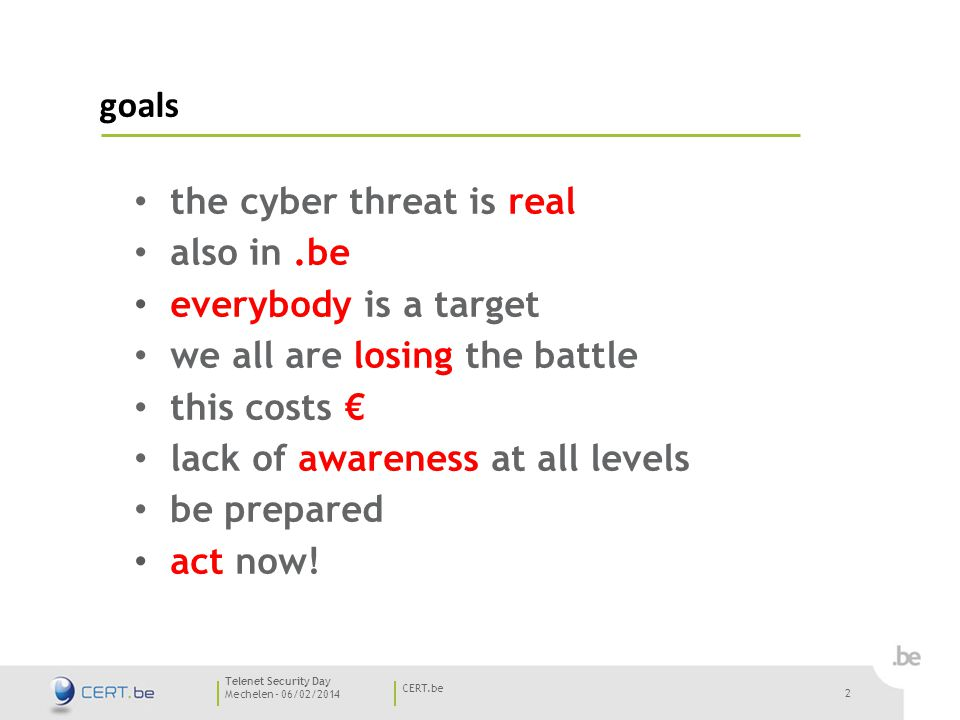 2 Mechelen - 06/02/2014 CERT.be Telenet Security Day goals the cyber threat is real also in.be everybody is a target we all are losing the battle this costs € lack of awareness at all levels be prepared act now.