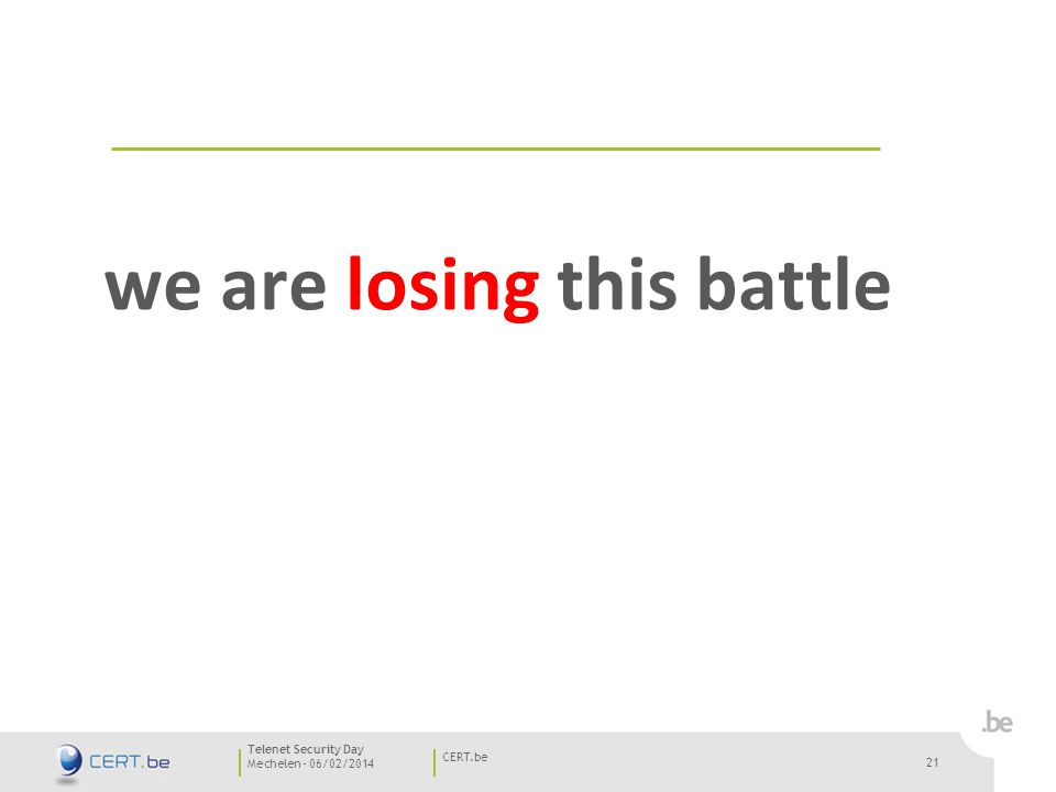 21 Mechelen - 06/02/2014 CERT.be Telenet Security Day 21 we are losing this battle