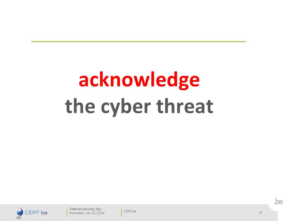 27 Mechelen - 06/02/2014 CERT.be Telenet Security Day 27 acknowledge the cyber threat